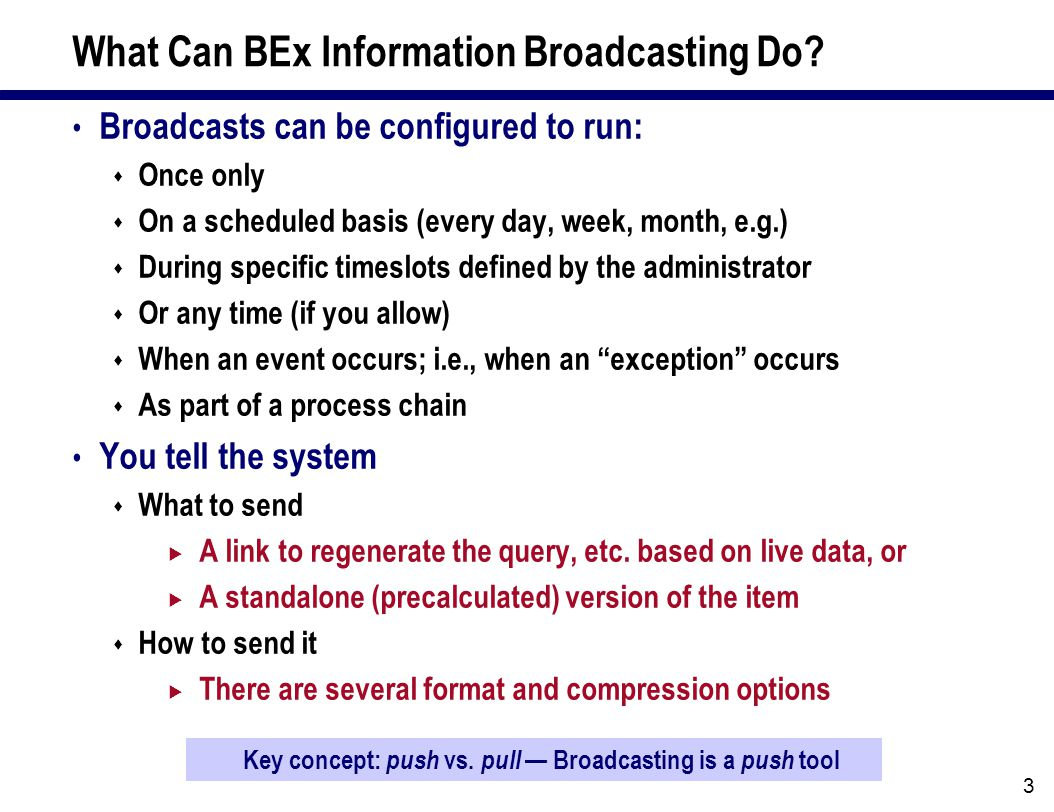 3 What Can BEx Information Broadcasting Do? Broadcasts can be configured to run:  Once only  On a scheduled basis (every day, week, month, e.g.)  D