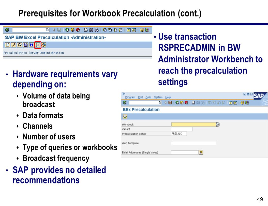 49 Prerequisites for Workbook Precalculation (cont.) Use transaction RSPRECADMIN in BW Administrator Workbench to reach the precalculation settings Hardware requirements vary depending on:  Volume of data being broadcast  Data formats  Channels  Number of users  Type of queries or workbooks  Broadcast frequency SAP provides no detailed recommendations