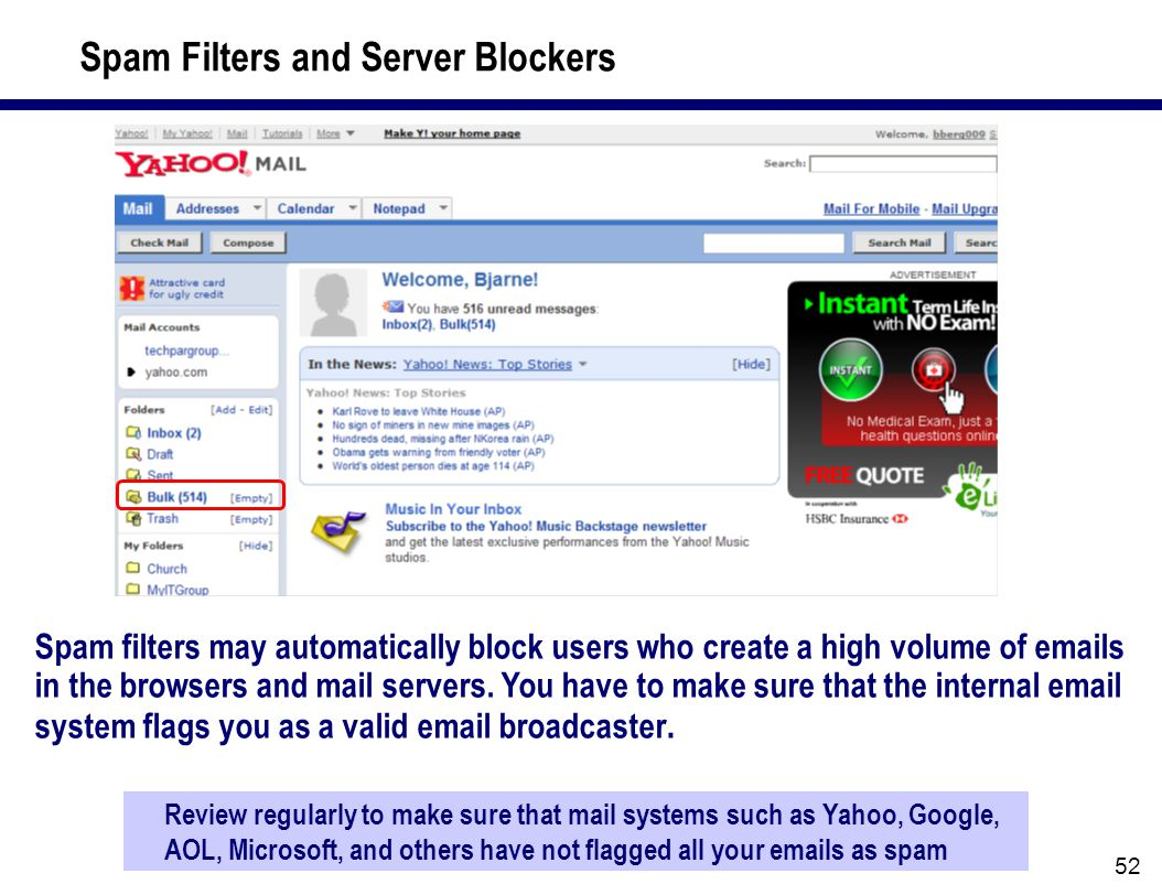 52 Spam Filters and Server Blockers Review regularly to make sure that mail systems such as Yahoo, Google, AOL, Microsoft, and others have not flagged all your emails as spam Spam filters may automatically block users who create a high volume of emails in the browsers and mail servers.