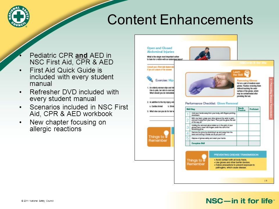 © 2011 National Safety Council Content Enhancements Pediatric CPR and AED in NSC First Aid, CPR & AED First Aid Quick Guide is included with every student manual Refresher DVD included with every student manual Scenarios included in NSC First Aid, CPR & AED workbook New chapter focusing on allergic reactions