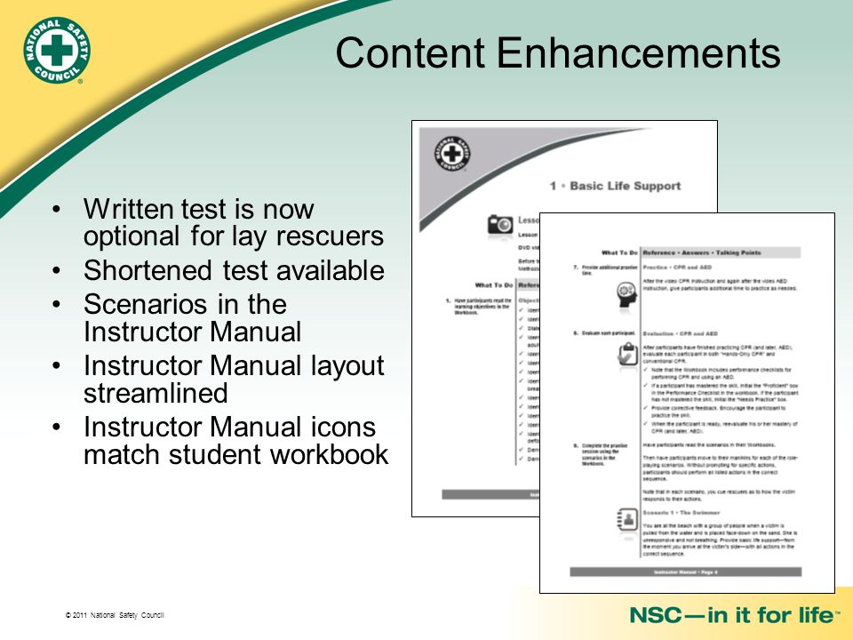 © 2011 National Safety Council Content Enhancements Written test is now optional for lay rescuers Shortened test available Scenarios in the Instructor Manual Instructor Manual layout streamlined Instructor Manual icons match student workbook