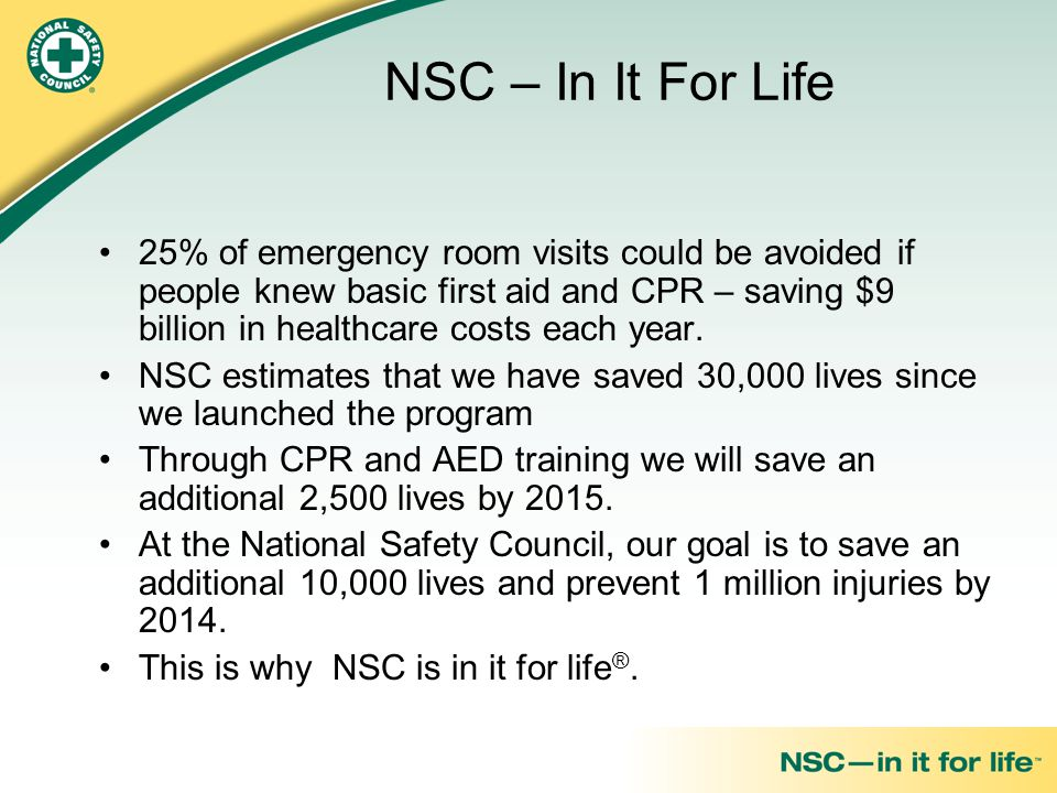 NSC – In It For Life 25% of emergency room visits could be avoided if people knew basic first aid and CPR – saving $9 billion in healthcare costs each year.