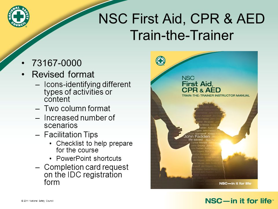 © 2011 National Safety Council NSC First Aid, CPR & AED Train-the-Trainer 73167-0000 Revised format –Icons-identifying different types of activities or content –Two column format –Increased number of scenarios –Facilitation Tips Checklist to help prepare for the course PowerPoint shortcuts –Completion card request on the IDC registration form