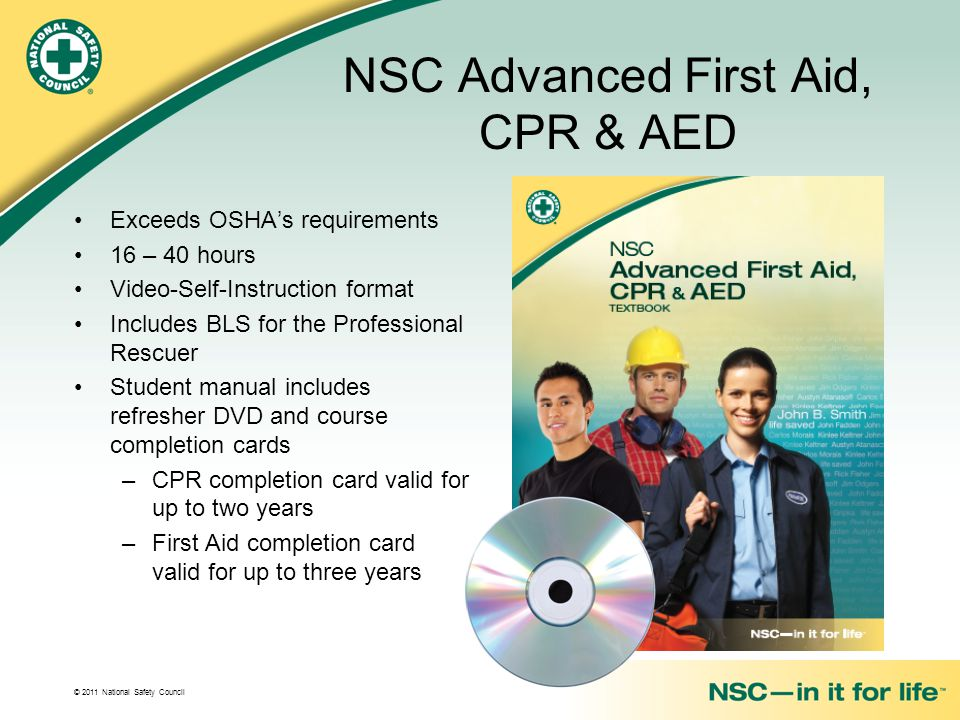 © 2011 National Safety Council NSC Advanced First Aid, CPR & AED Exceeds OSHA's requirements 16 – 40 hours Video-Self-Instruction format Includes BLS for the Professional Rescuer Student manual includes refresher DVD and course completion cards –CPR completion card valid for up to two years –First Aid completion card valid for up to three years