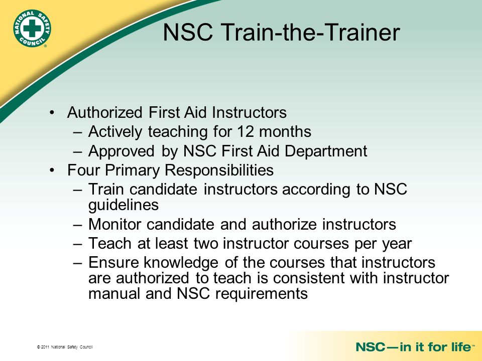 © 2011 National Safety Council NSC Train-the-Trainer Authorized First Aid Instructors –Actively teaching for 12 months –Approved by NSC First Aid Department Four Primary Responsibilities –Train candidate instructors according to NSC guidelines –Monitor candidate and authorize instructors –Teach at least two instructor courses per year –Ensure knowledge of the courses that instructors are authorized to teach is consistent with instructor manual and NSC requirements