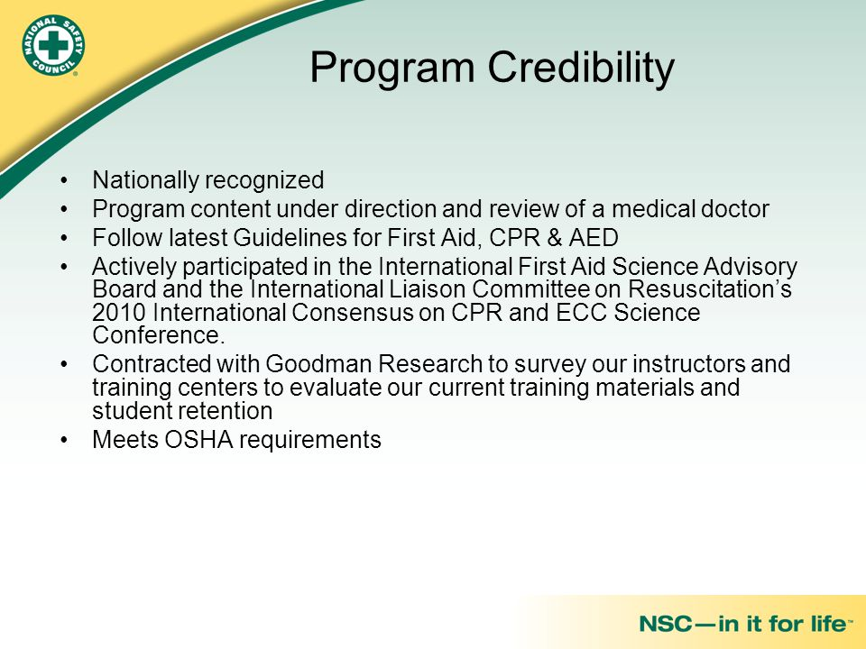 Program Credibility Nationally recognized Program content under direction and review of a medical doctor Follow latest Guidelines for First Aid, CPR & AED Actively participated in the International First Aid Science Advisory Board and the International Liaison Committee on Resuscitation's 2010 International Consensus on CPR and ECC Science Conference.