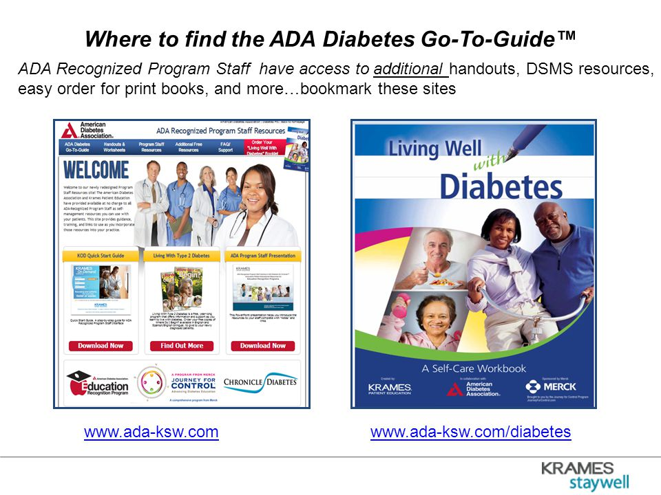 Where to find the ADA Diabetes Go-To-Guide™ www.ada-ksw.com/diabeteswww.ada-ksw.com ADA Recognized Program Staff have access to additional handouts, DSMS resources, easy order for print books, and more…bookmark these sites