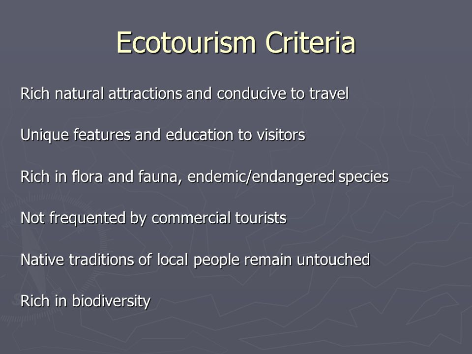 Ecotourism Criteria Rich natural attractions and conducive to travel Unique features and education to visitors Rich in flora and fauna, endemic/endangered species Not frequented by commercial tourists Native traditions of local people remain untouched Rich in biodiversity