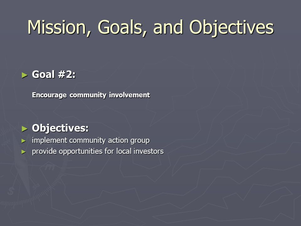 Mission, Goals, and Objectives ► Goal #2: Encourage community involvement ► Objectives: ► implement community action group ► provide opportunities for local investors