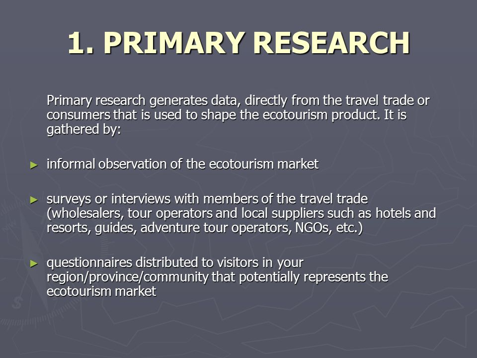 1. PRIMARY RESEARCH Primary research generates data, directly from the travel trade or consumers that is used to shape the ecotourism product. It is g