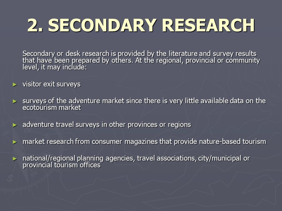 2. SECONDARY RESEARCH Secondary or desk research is provided by the literature and survey results that have been prepared by others. At the regional,