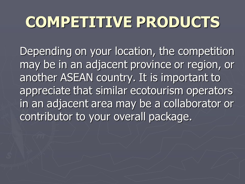 COMPETITIVE PRODUCTS Depending on your location, the competition may be in an adjacent province or region, or another ASEAN country.