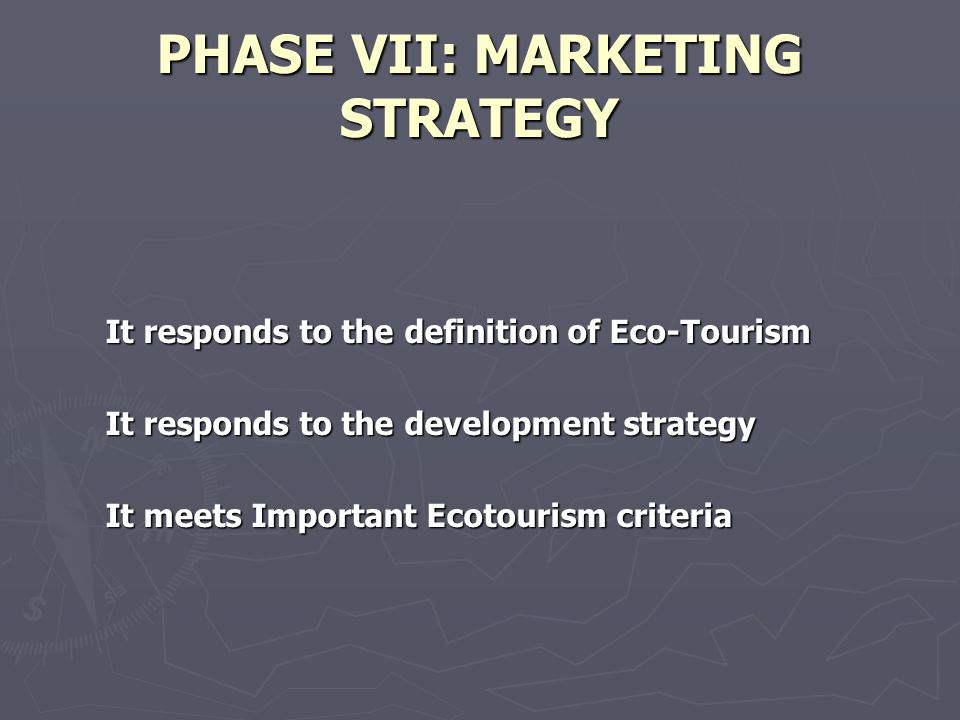 PHASE VII: MARKETING STRATEGY It responds to the definition of Eco-Tourism It responds to the development strategy It meets Important Ecotourism criteria