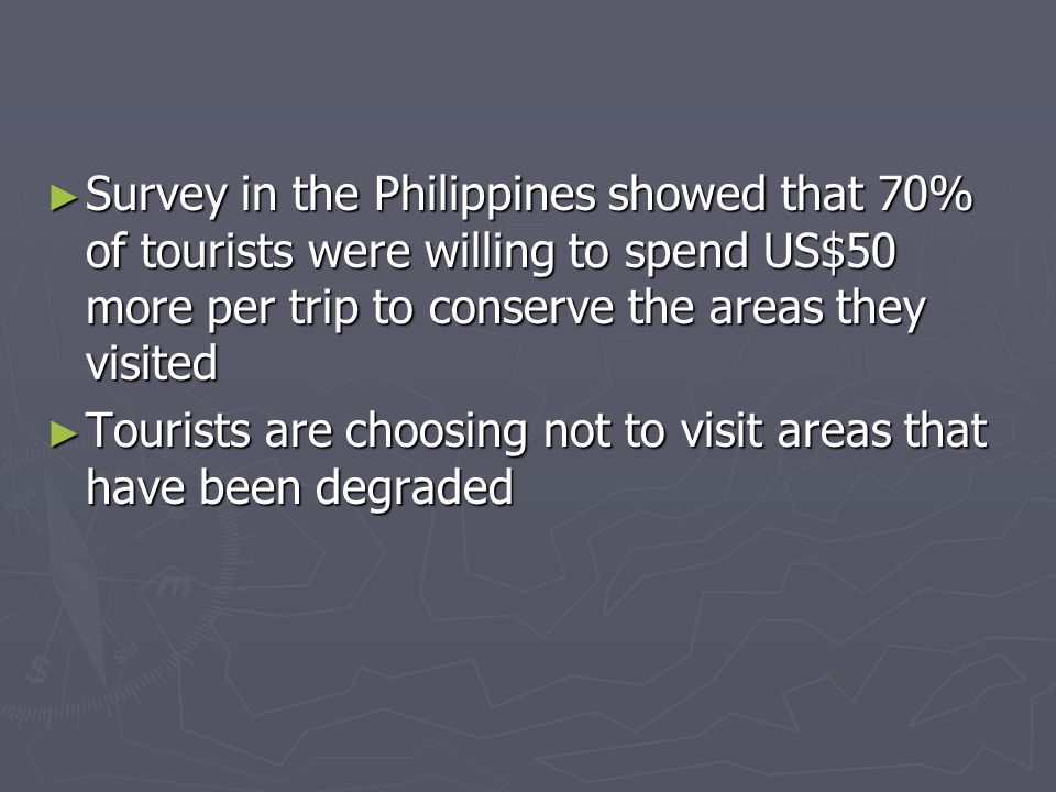 ► Survey in the Philippines showed that 70% of tourists were willing to spend US$50 more per trip to conserve the areas they visited ► Tourists are choosing not to visit areas that have been degraded