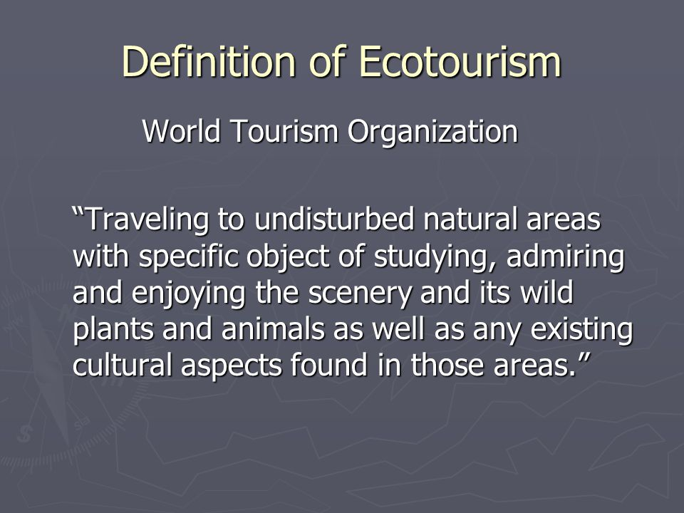 Definition of Ecotourism World Tourism Organization World Tourism Organization Traveling to undisturbed natural areas with specific object of studying, admiring and enjoying the scenery and its wild plants and animals as well as any existing cultural aspects found in those areas.