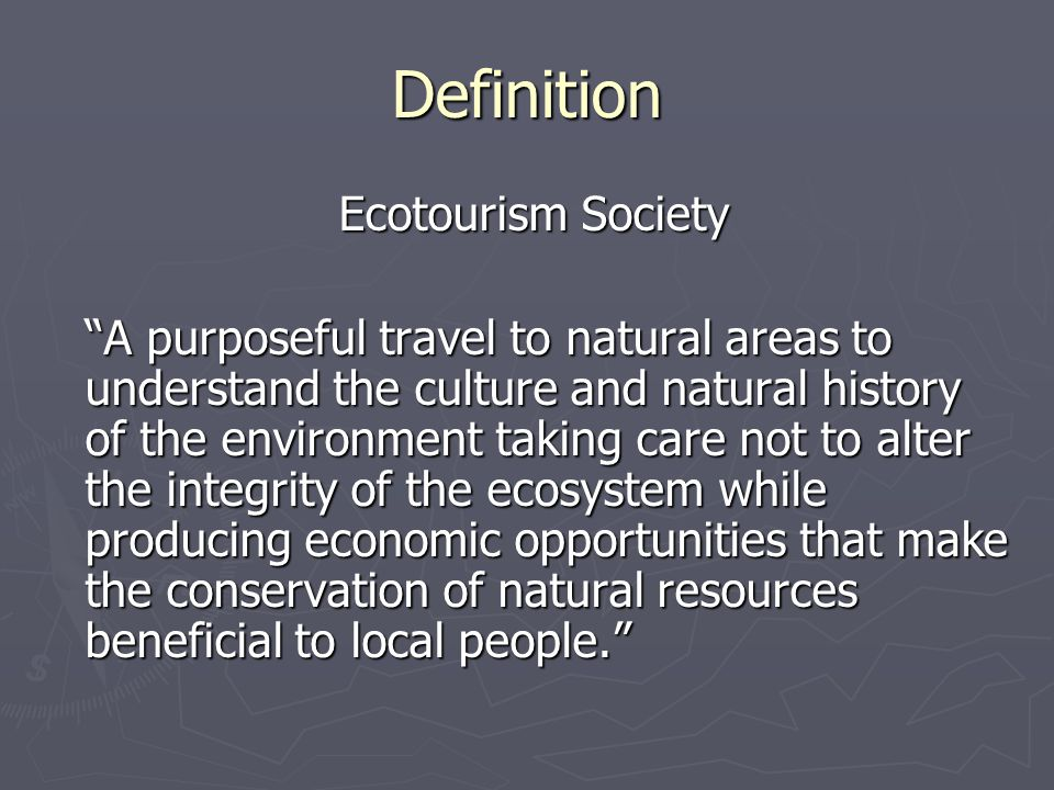 Definition Ecotourism Society Ecotourism Society A purposeful travel to natural areas to understand the culture and natural history of the environment taking care not to alter the integrity of the ecosystem while producing economic opportunities that make the conservation of natural resources beneficial to local people.