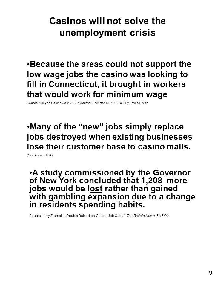 Casinos will not solve the unemployment crisis Because the areas could not support the low wage jobs the casino was looking to fill in Connecticut, it brought in workers that would work for minimum wage Source: Mayor: Casino Costly : Sun Journal.