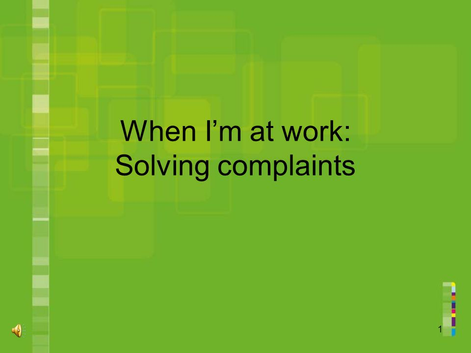 1 When I'm at work: Solving complaints