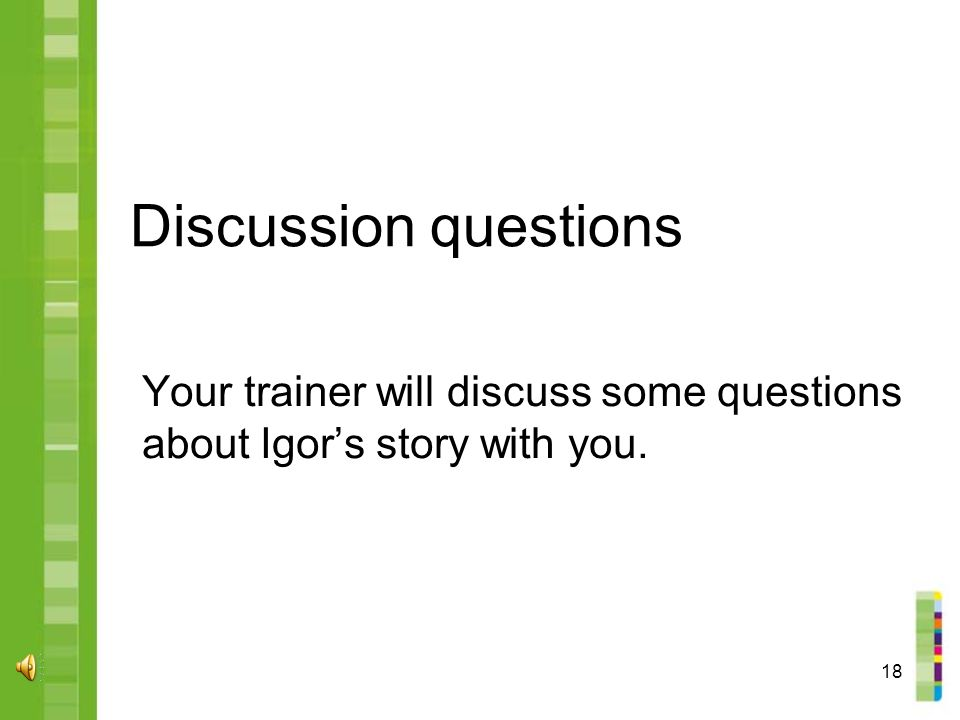 18 Discussion questions Your trainer will discuss some questions about Igor's story with you.