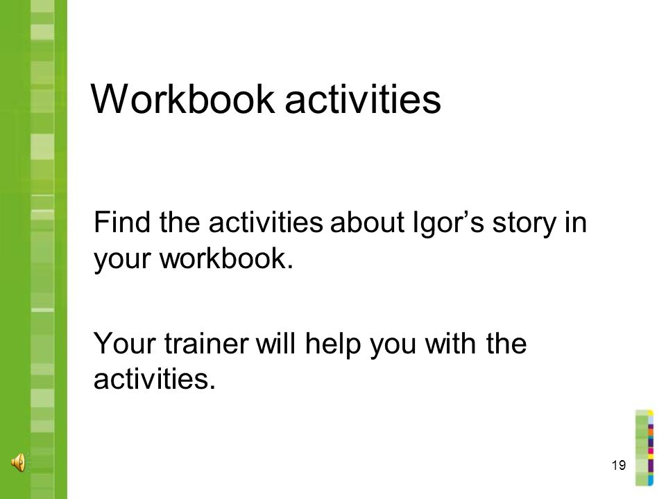 19 Workbook activities Find the activities about Igor's story in your workbook.