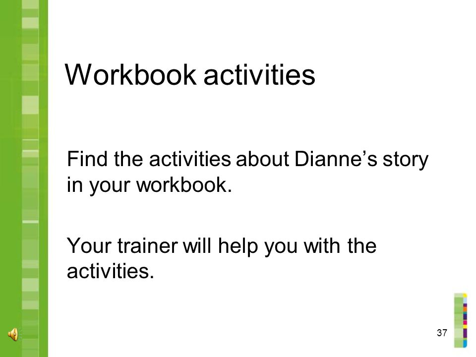 37 Workbook activities Find the activities about Dianne's story in your workbook.