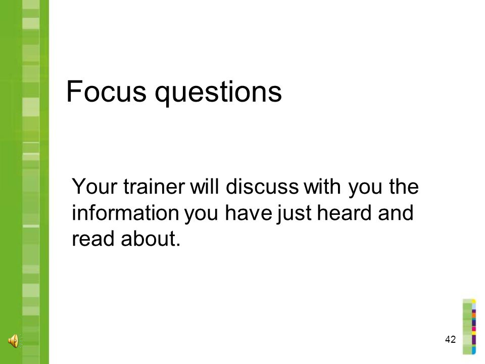 42 Focus questions Your trainer will discuss with you the information you have just heard and read about.