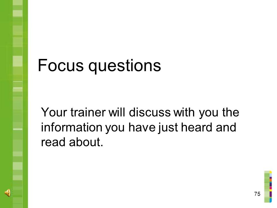 75 Focus questions Your trainer will discuss with you the information you have just heard and read about.