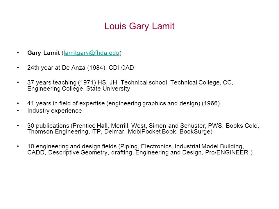 Louis Gary Lamit Gary Lamit (lamitgary@fhda.edu)lamitgary@fhda.edu 24th year at De Anza (1984), CDI CAD 37 years teaching (1971) HS, JH, Technical school, Technical College, CC, Engineering College, State University 41 years in field of expertise (engineering graphics and design) (1966) Industry experience 30 publications (Prentice Hall, Merrill, West, Simon and Schuster, PWS, Books Cole, Thomson Engineering, ITP, Delmar, MobiPocket Book, BookSurge) 10 engineering and design fields (Piping, Electronics, Industrial Model Building, CADD, Descriptive Geometry, drafting, Engineering and Design, Pro/ENGINEER )