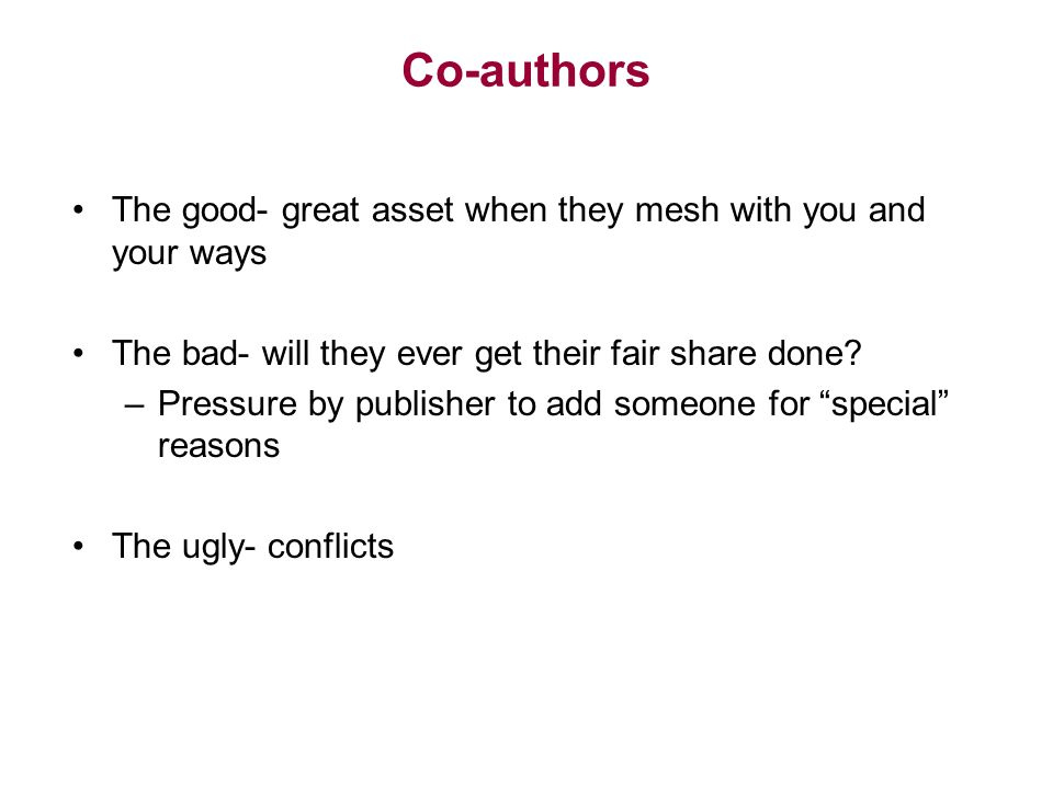 Co-authors The good- great asset when they mesh with you and your ways The bad- will they ever get their fair share done? –Pressure by publisher to ad