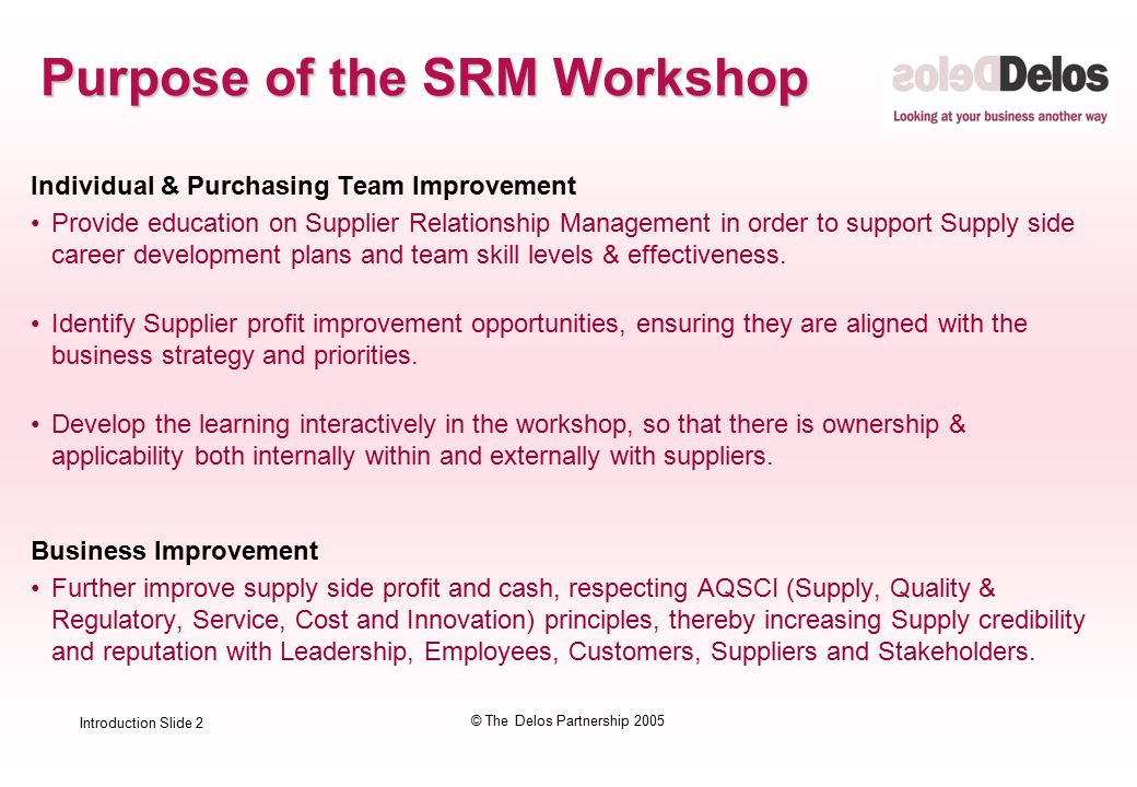 Introduction Slide 2 © The Delos Partnership 2005 Purpose of the SRM Workshop Individual & Purchasing Team Improvement Provide education on Supplier Relationship Management in order to support Supply side career development plans and team skill levels & effectiveness.