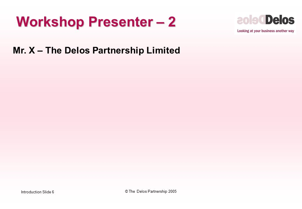 Introduction Slide 6 © The Delos Partnership 2005 Workshop Presenter – 2 Mr.
