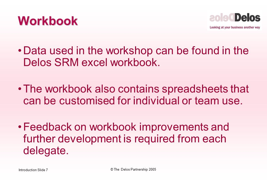 Introduction Slide 7 © The Delos Partnership 2005 Workbook Data used in the workshop can be found in the Delos SRM excel workbook.