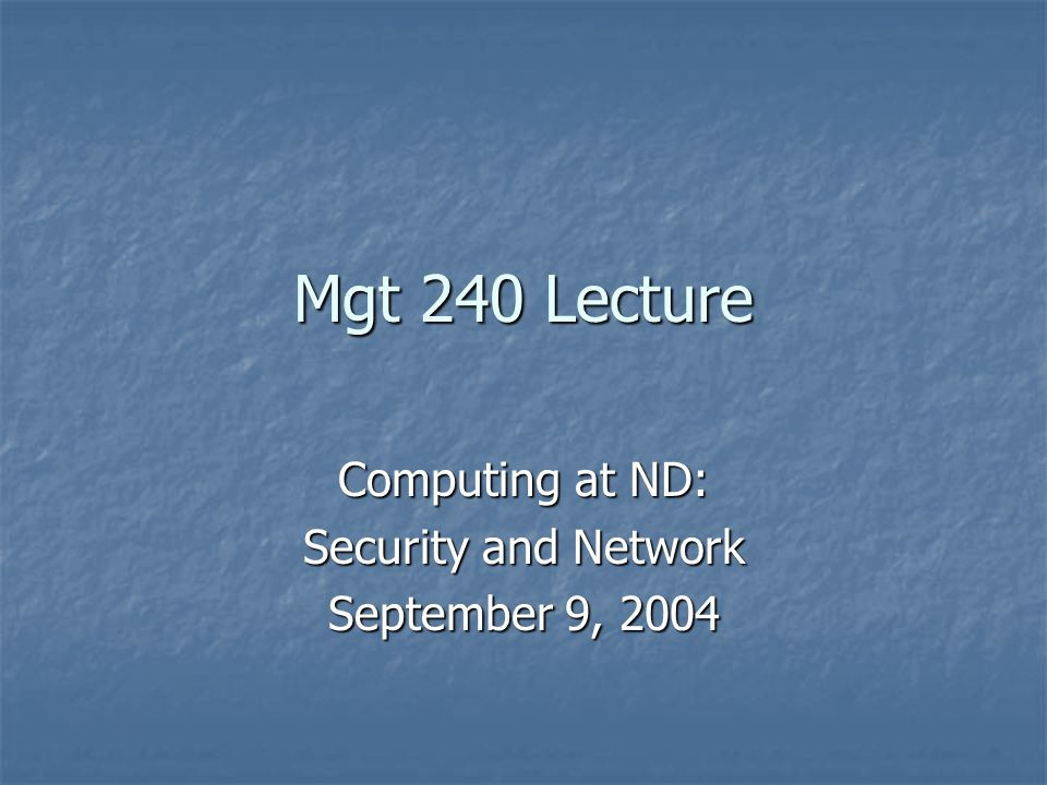 Mgt 240 Lecture Computing at ND: Security and Network September 9, 2004