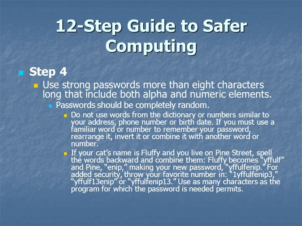 12-Step Guide to Safer Computing Step 4 Use strong passwords more than eight characters long that include both alpha and numeric elements. Passwords s