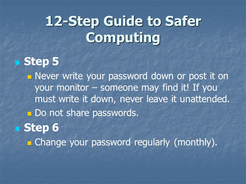 12-Step Guide to Safer Computing Step 5 Never write your password down or post it on your monitor – someone may find it! If you must write it down, ne