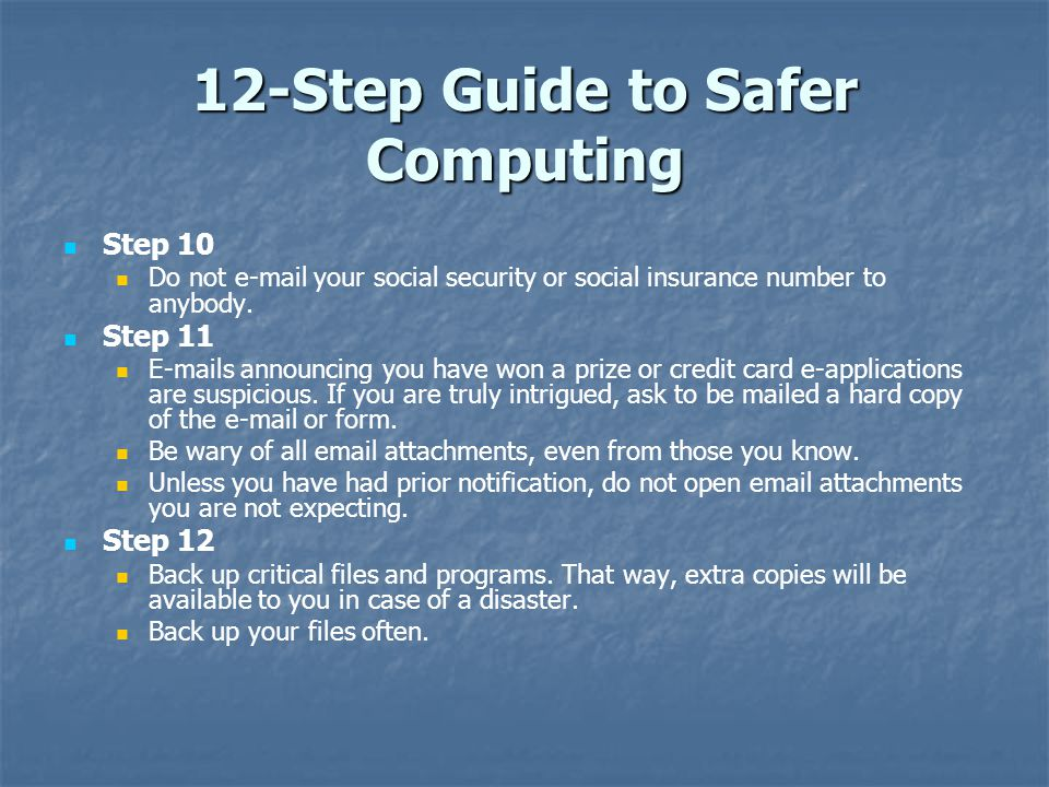 12-Step Guide to Safer Computing Step 10 Do not e-mail your social security or social insurance number to anybody. Step 11 E-mails announcing you have