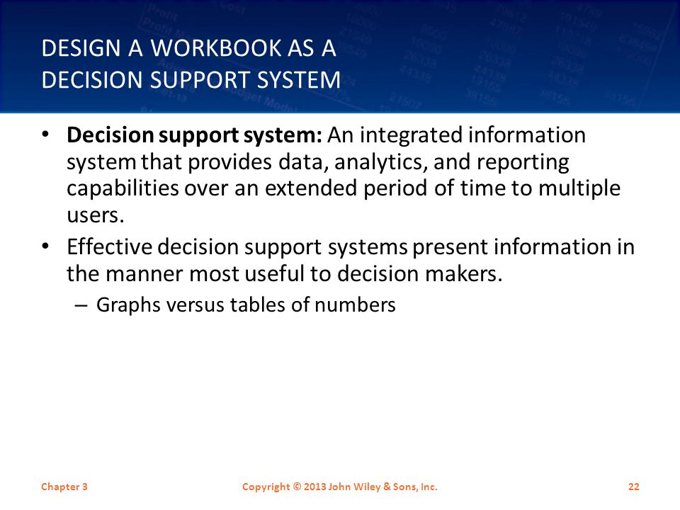 DESIGN A WORKBOOK AS A DECISION SUPPORT SYSTEM Decision support system: An integrated information system that provides data, analytics, and reporting capabilities over an extended period of time to multiple users.