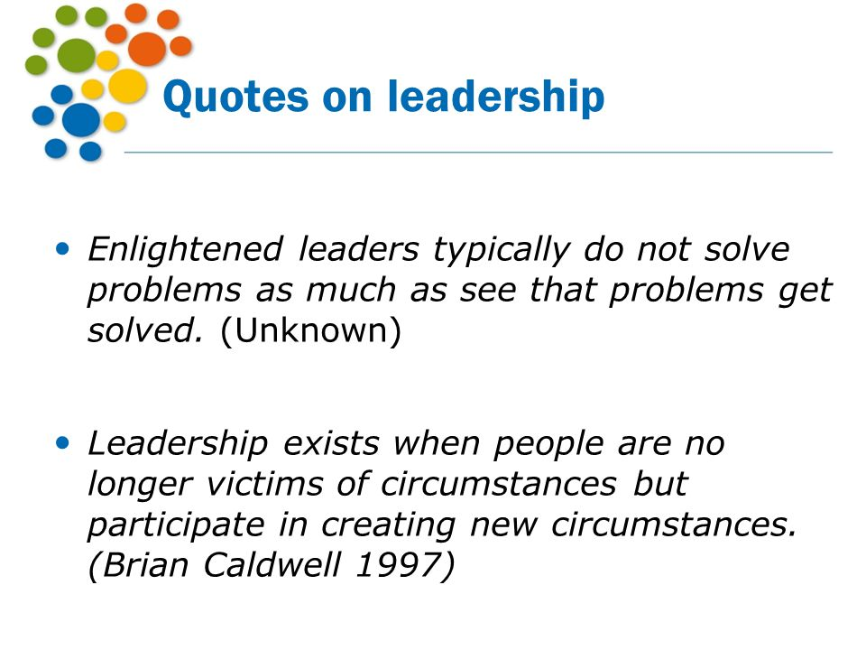 Quotes on leadership Enlightened leaders typically do not solve problems as much as see that problems get solved. (Unknown) Leadership exists when peo