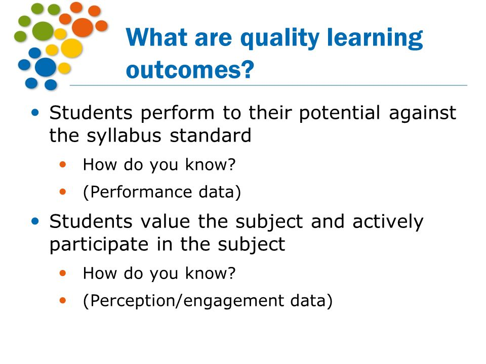 What are quality learning outcomes? Students perform to their potential against the syllabus standard How do you know? (Performance data) Students val