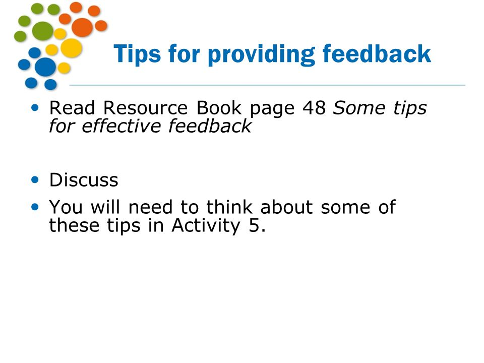 Tips for providing feedback Read Resource Book page 48 Some tips for effective feedback Discuss You will need to think about some of these tips in Act