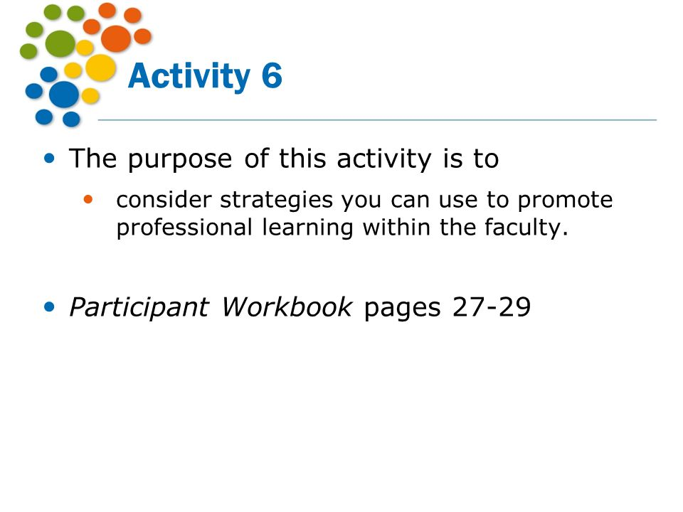 Activity 6 The purpose of this activity is to consider strategies you can use to promote professional learning within the faculty. Participant Workboo
