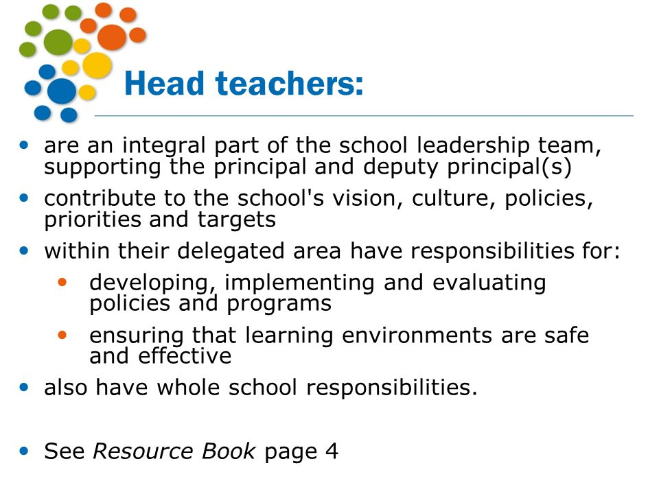 Head teachers: are an integral part of the school leadership team, supporting the principal and deputy principal(s) contribute to the school's vision,