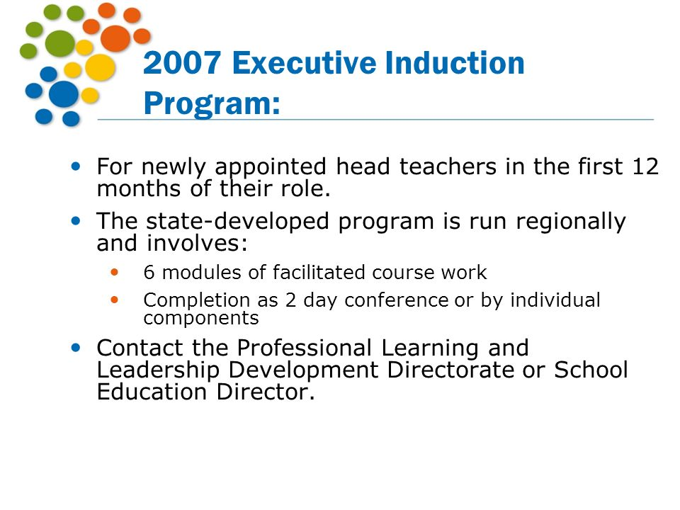 2007 Executive Induction Program: For newly appointed head teachers in the first 12 months of their role. The state-developed program is run regionall