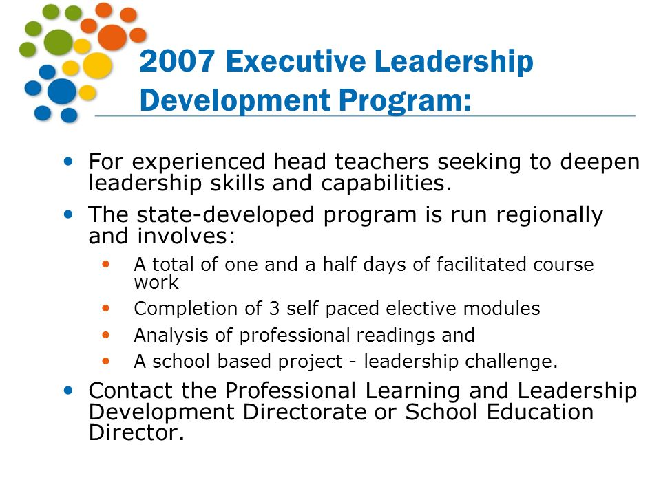 2007 Executive Leadership Development Program: For experienced head teachers seeking to deepen leadership skills and capabilities. The state-developed