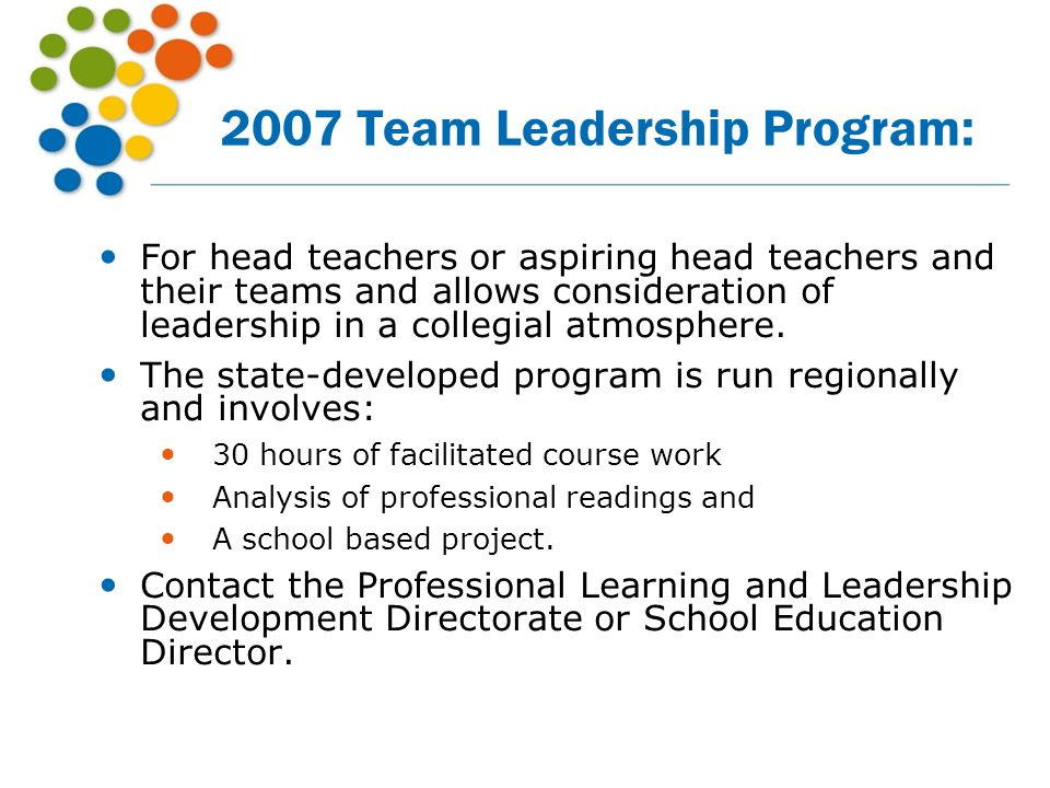 2007 Team Leadership Program: For head teachers or aspiring head teachers and their teams and allows consideration of leadership in a collegial atmosp