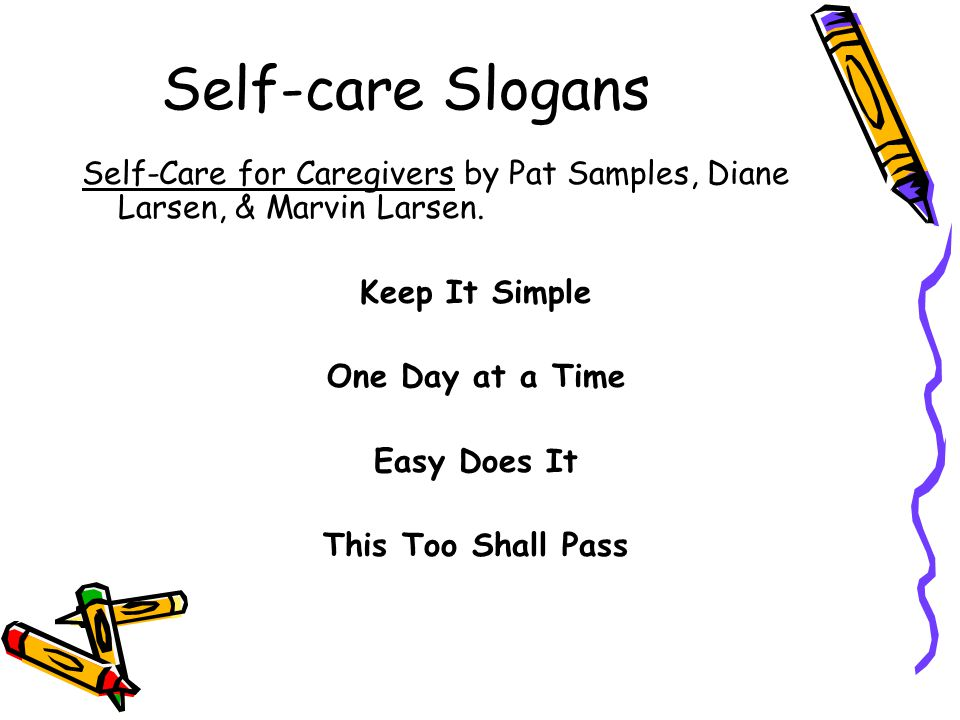Self-care Slogans Self-Care for Caregivers by Pat Samples, Diane Larsen, & Marvin Larsen. Keep It Simple One Day at a Time Easy Does It This Too Shall