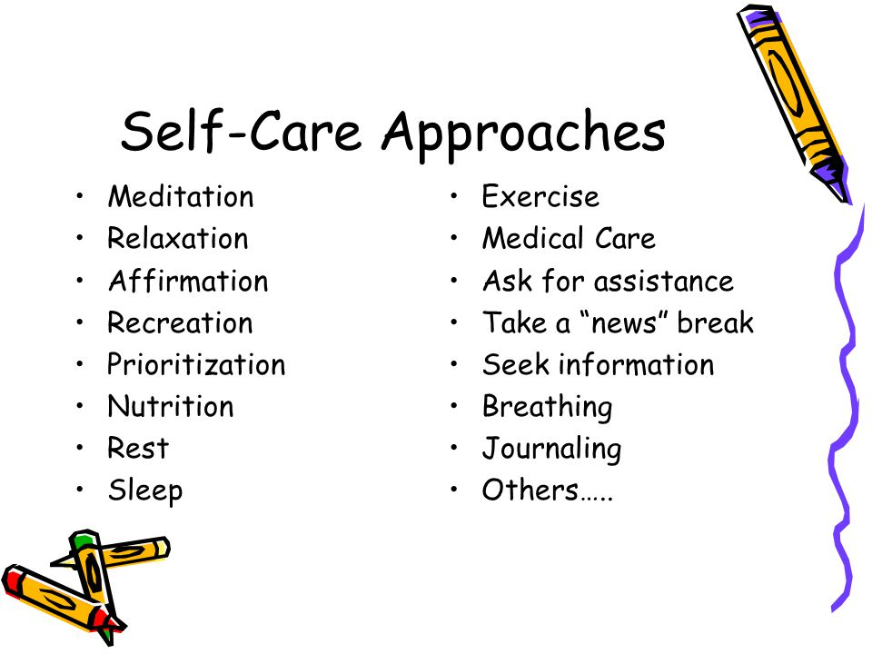 Self-Care Approaches Meditation Relaxation Affirmation Recreation Prioritization Nutrition Rest Sleep Exercise Medical Care Ask for assistance Take a news break Seek information Breathing Journaling Others…..