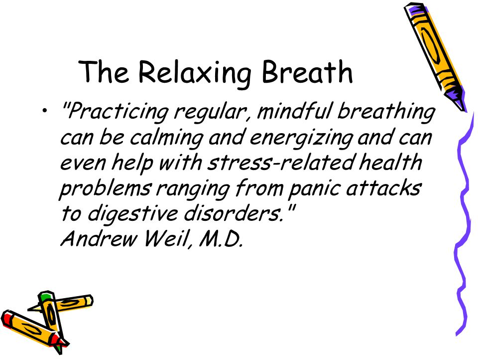 The Relaxing Breath Practicing regular, mindful breathing can be calming and energizing and can even help with stress-related health problems ranging from panic attacks to digestive disorders. Andrew Weil, M.D.