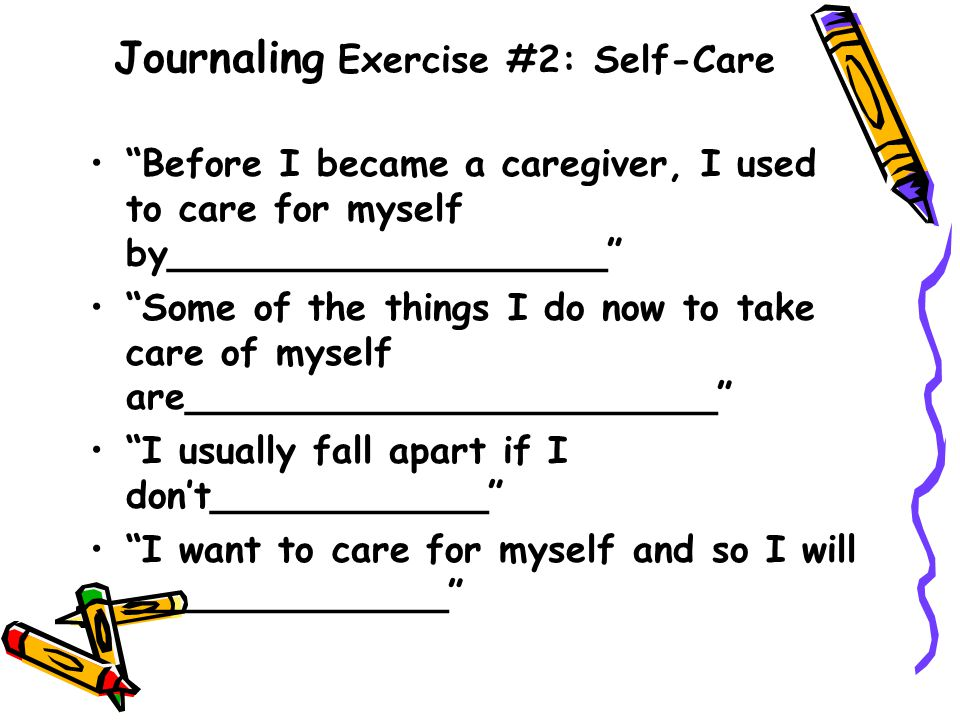 "Journaling Exercise #2: Self-Care ""Before I became a caregiver, I used to care for myself by___________________"" ""Some of the things I do now to take"