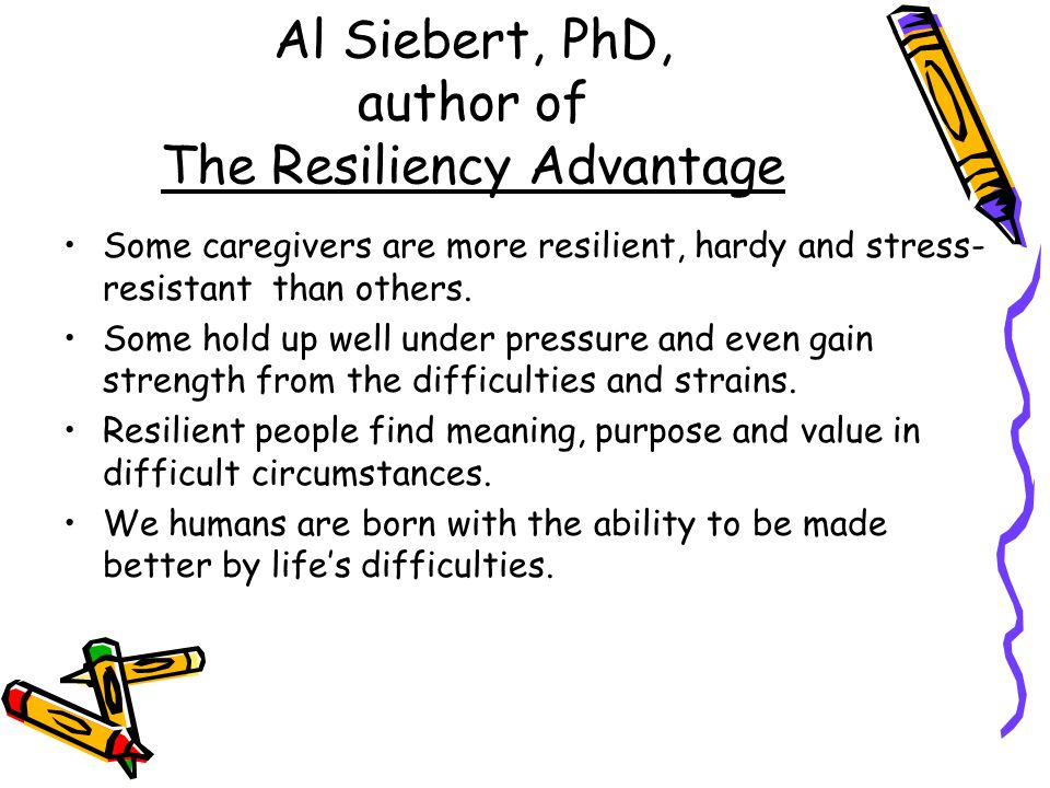 Al Siebert, PhD, author of The Resiliency Advantage Some caregivers are more resilient, hardy and stress- resistant than others.